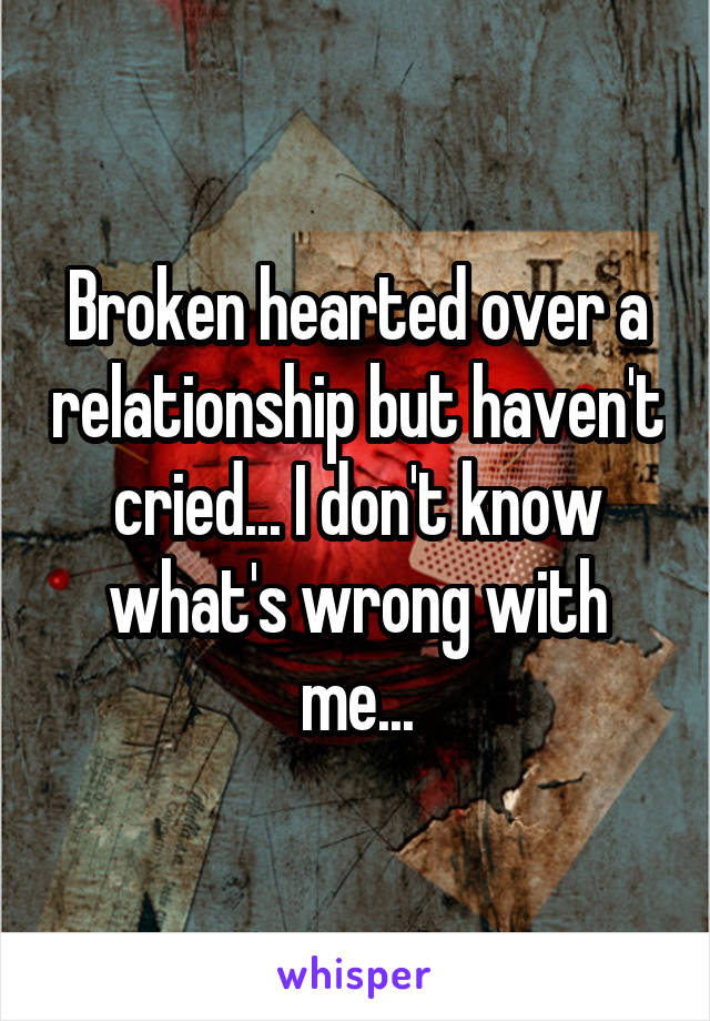 Broken hearted over a relationship but haven't cried... I don't know what's wrong with me...