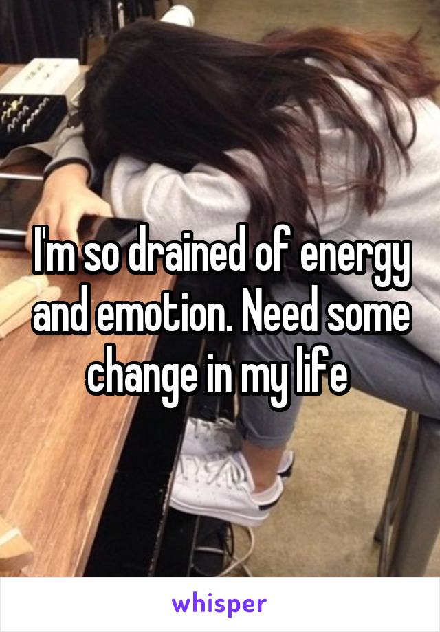 I'm so drained of energy and emotion. Need some change in my life