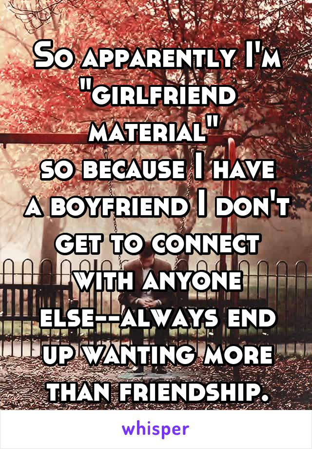 """So apparently I'm """"girlfriend material""""  so because I have a boyfriend I don't get to connect with anyone else--always end up wanting more than friendship."""