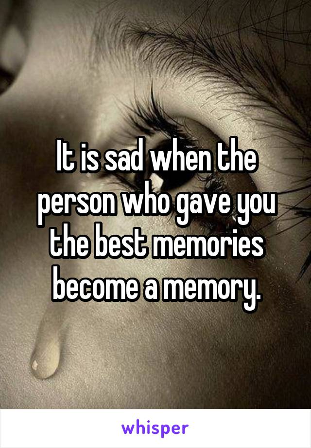 It is sad when the person who gave you the best memories become a memory.