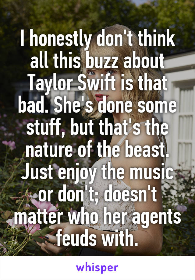 I honestly don't think all this buzz about Taylor Swift is that bad. She's done some stuff, but that's the nature of the beast. Just enjoy the music or don't; doesn't matter who her agents feuds with.