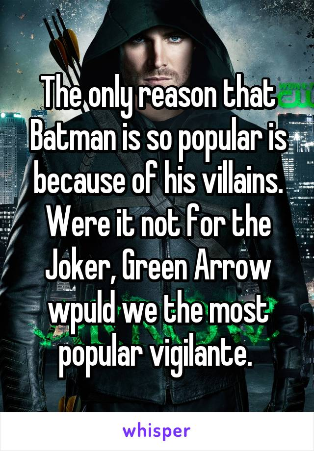 The only reason that Batman is so popular is because of his villains. Were it not for the Joker, Green Arrow wpuld we the most popular vigilante.