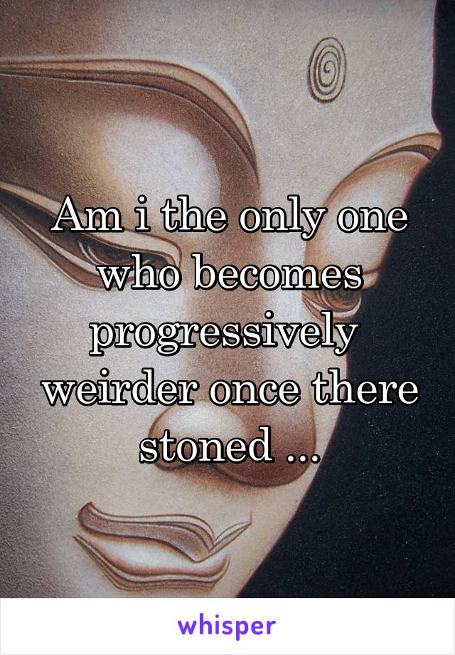 Am i the only one who becomes progressively  weirder once there stoned ...
