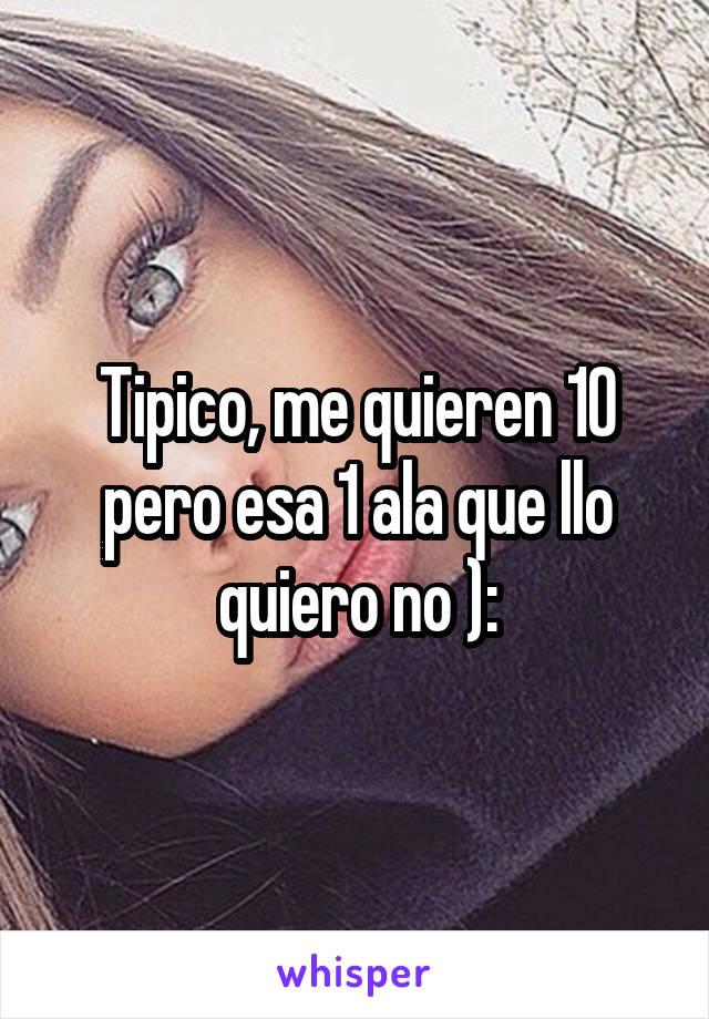 Tipico, me quieren 10 pero esa 1 ala que llo quiero no ):