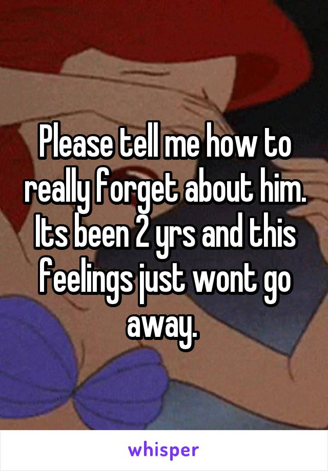 Please tell me how to really forget about him. Its been 2 yrs and this feelings just wont go away.