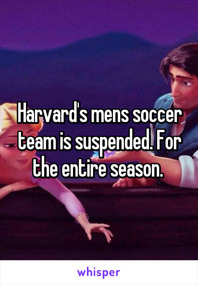 Harvard's mens soccer team is suspended. For the entire season.