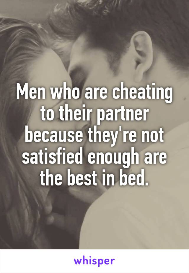 Men who are cheating to their partner because they're not satisfied enough are the best in bed.