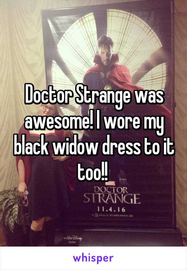 Doctor Strange was awesome! I wore my black widow dress to it too!!