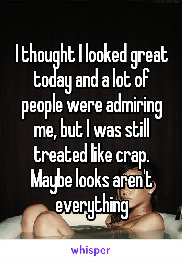 I thought I looked great today and a lot of people were admiring me, but I was still treated like crap. Maybe looks aren't everything