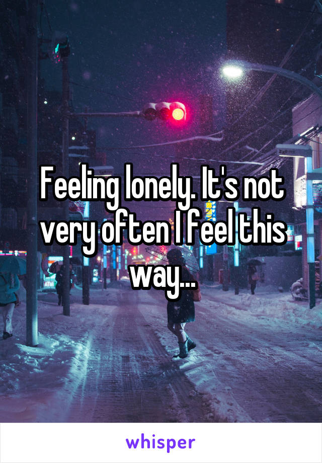 Feeling lonely. It's not very often I feel this way...