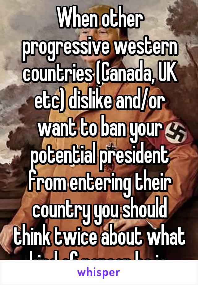 When other progressive western countries (Canada, UK etc) dislike and/or want to ban your potential president from entering their country you should think twice about what kind of person he is.