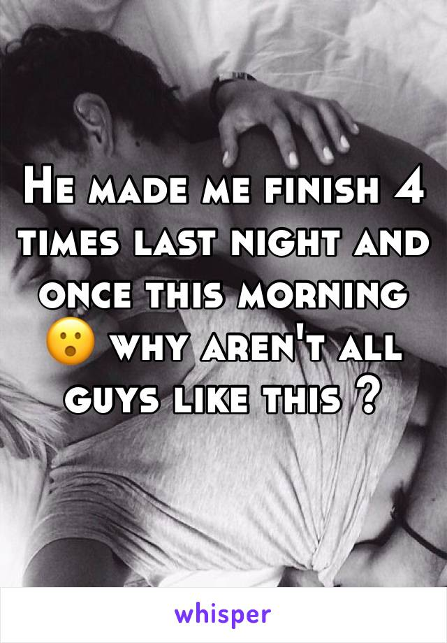 He made me finish 4 times last night and once this morning 😮 why aren't all guys like this ?