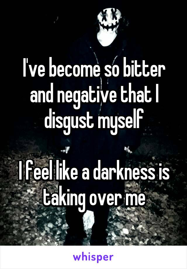I've become so bitter and negative that I disgust myself  I feel like a darkness is taking over me