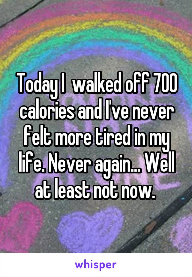 Today I  walked off 700 calories and I've never felt more tired in my life. Never again... Well at least not now.