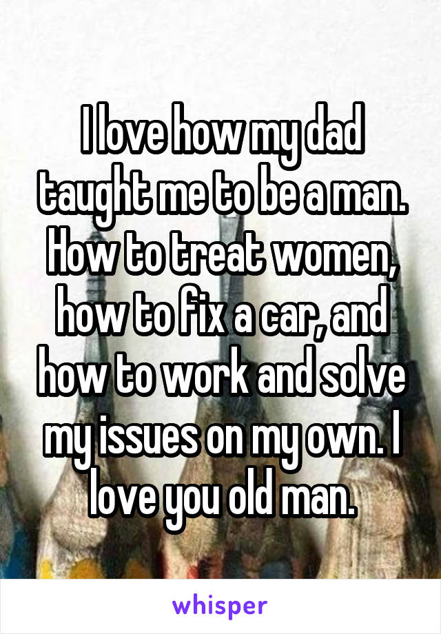 I love how my dad taught me to be a man. How to treat women, how to fix a car, and how to work and solve my issues on my own. I love you old man.