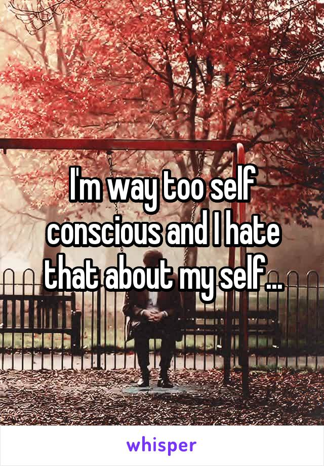 I'm way too self conscious and I hate that about my self...