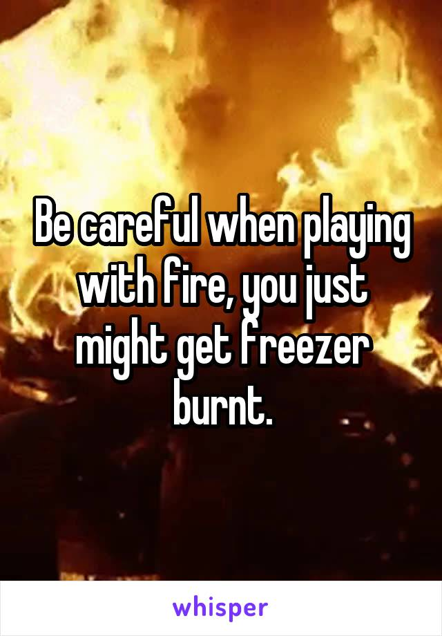 Be careful when playing with fire, you just might get freezer burnt.