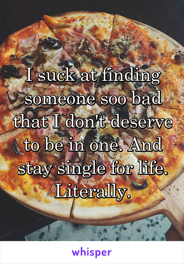 I suck at finding someone soo bad that I don't deserve to be in one. And stay single for life. Literally.