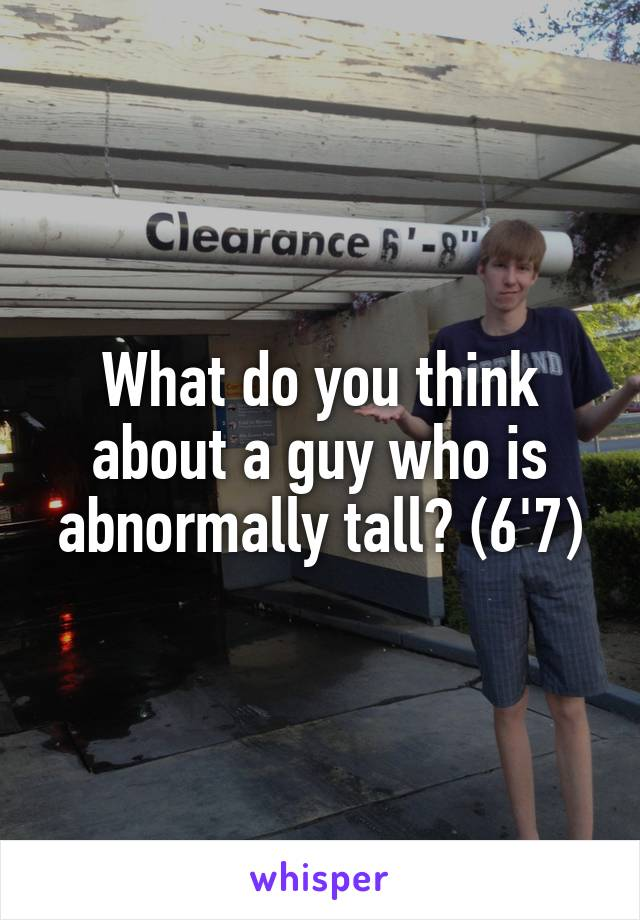 What do you think about a guy who is abnormally tall? (6'7)