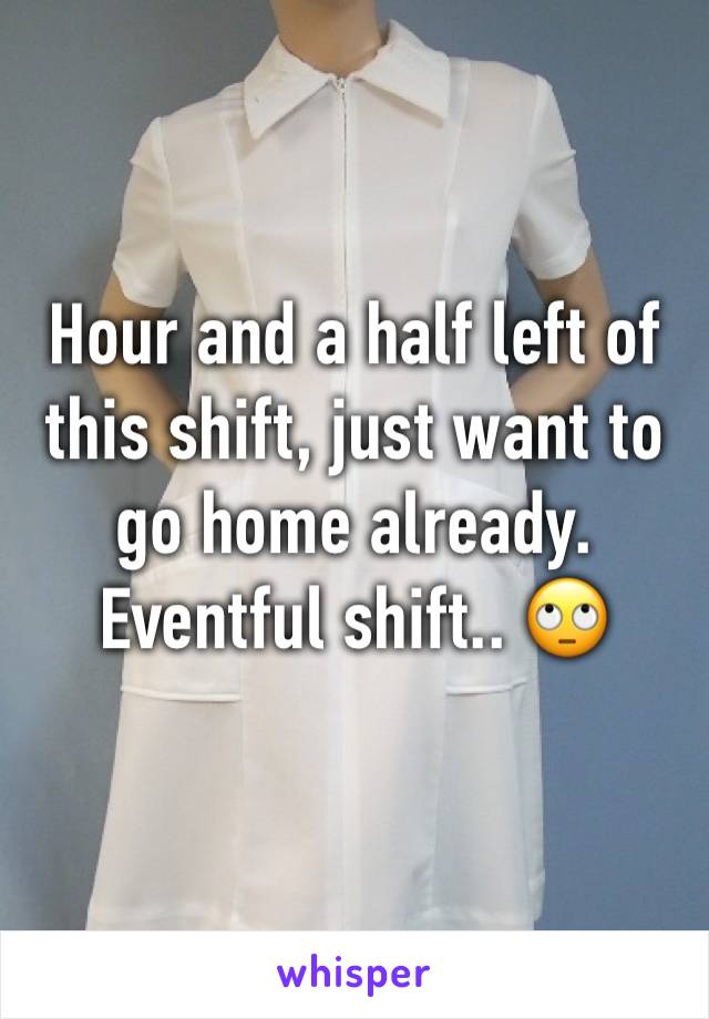 Hour and a half left of this shift, just want to go home already. Eventful shift.. 🙄