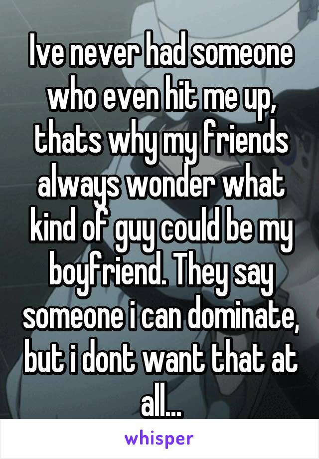 Ive never had someone who even hit me up, thats why my friends always wonder what kind of guy could be my boyfriend. They say someone i can dominate, but i dont want that at all...