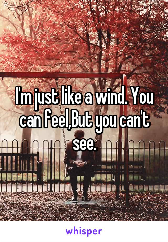 I'm just like a wind. You can feel,But you can't see.