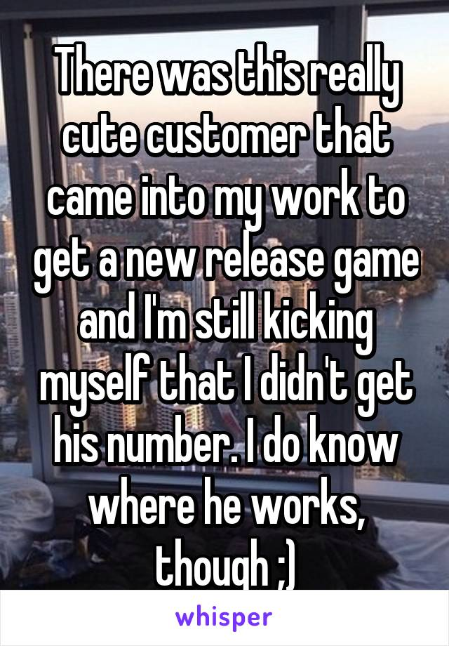 There was this really cute customer that came into my work to get a new release game and I'm still kicking myself that I didn't get his number. I do know where he works, though ;)