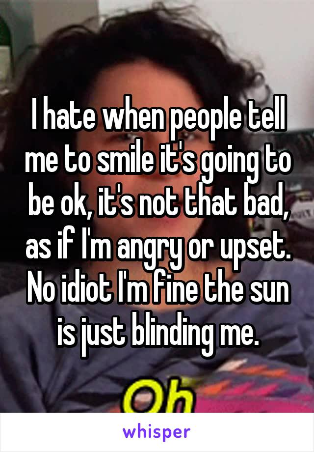 I hate when people tell me to smile it's going to be ok, it's not that bad, as if I'm angry or upset. No idiot I'm fine the sun is just blinding me.