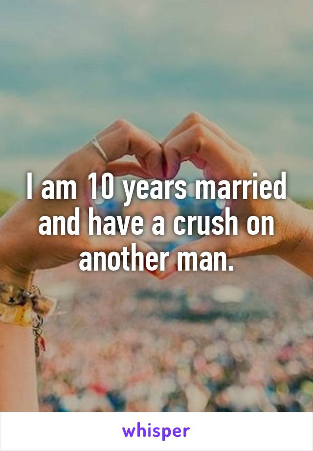 I am 10 years married and have a crush on another man.