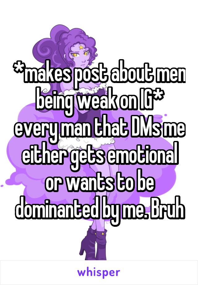 *makes post about men being weak on IG* every man that DMs me either gets emotional or wants to be dominanted by me. Bruh