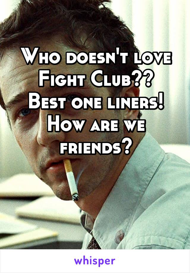 Who doesn't love Fight Club?? Best one liners! How are we friends?