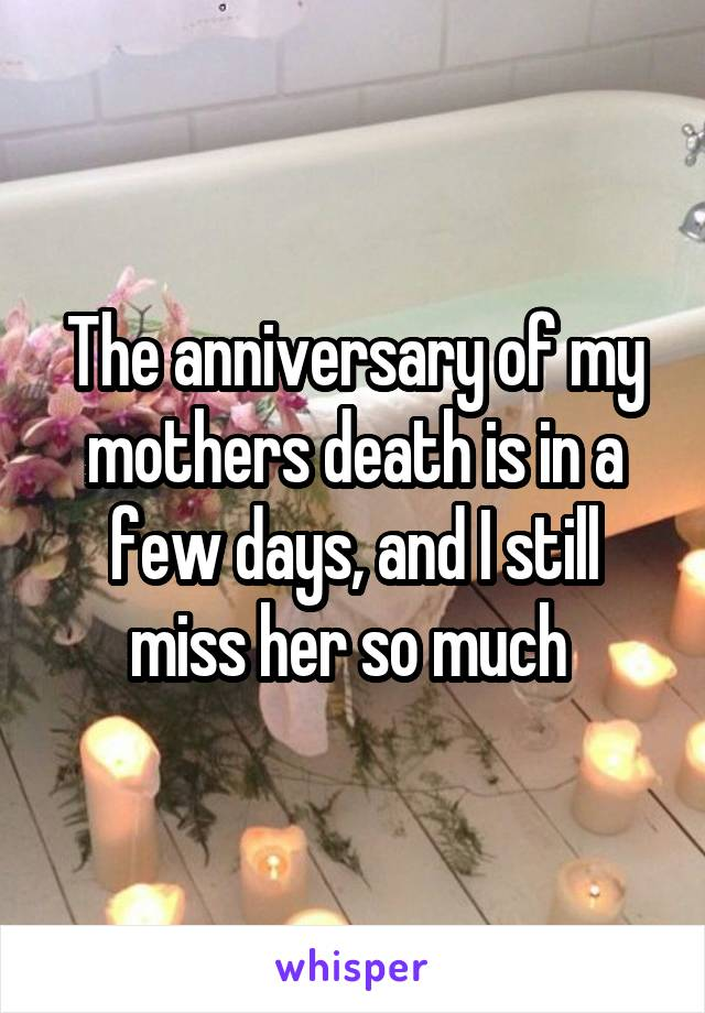 The anniversary of my mothers death is in a few days, and I still miss her so much