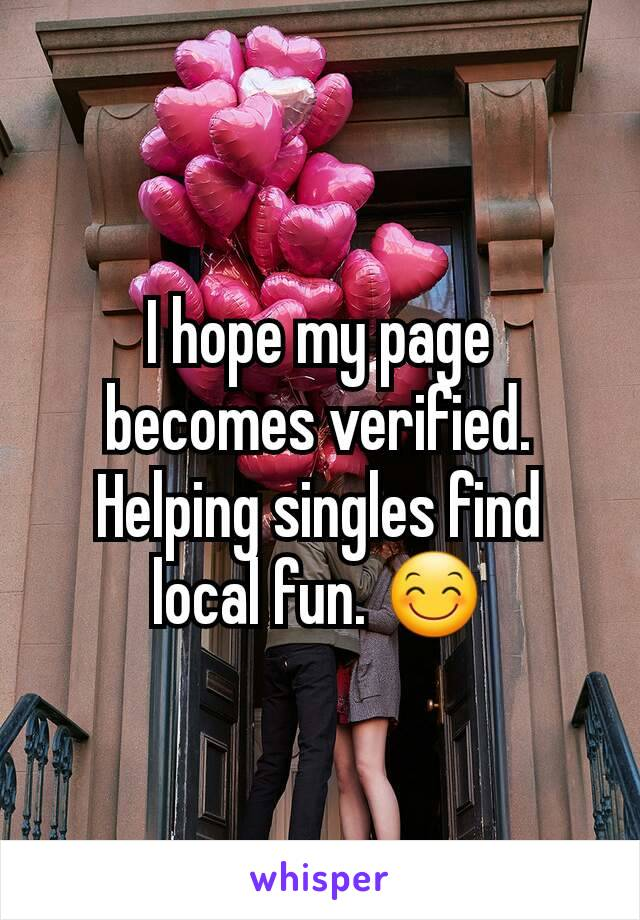 I hope my page becomes verified. Helping singles find local fun. 😊