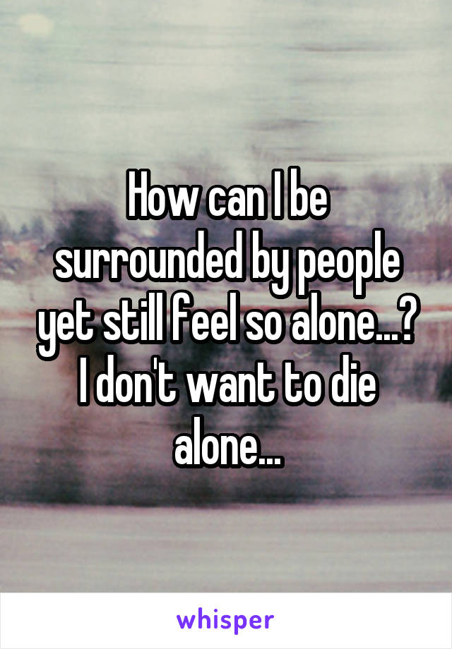 How can I be surrounded by people yet still feel so alone...? I don't want to die alone...