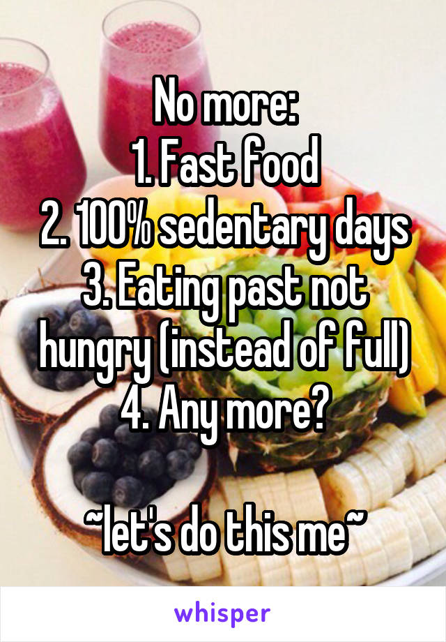 No more: 1. Fast food 2. 100% sedentary days 3. Eating past not hungry (instead of full) 4. Any more?  ~let's do this me~