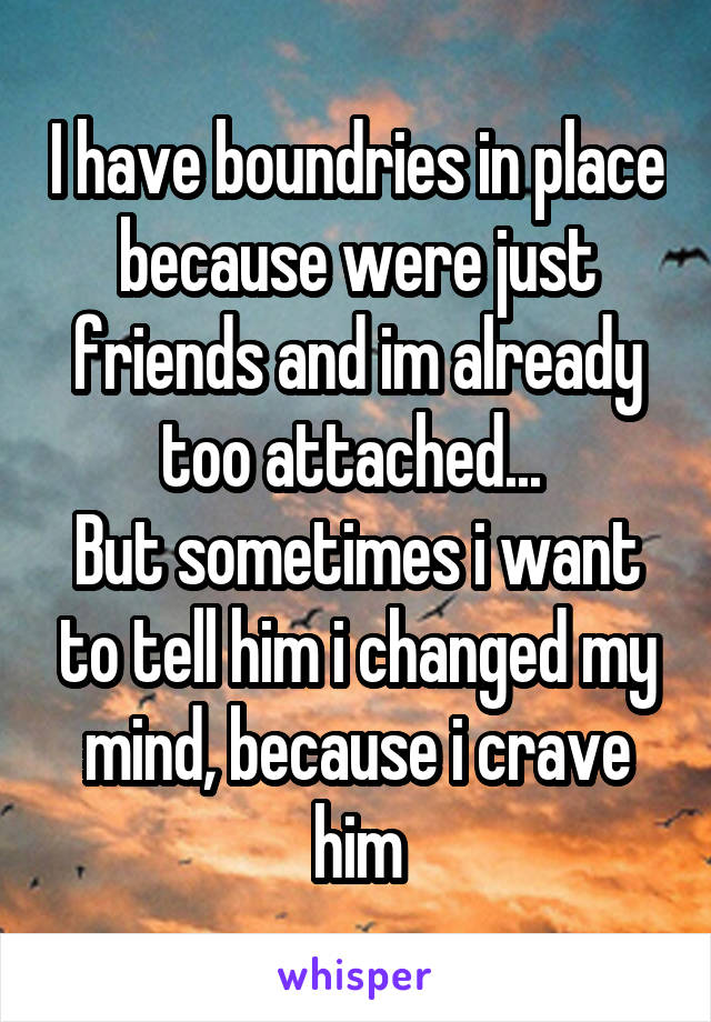 I have boundries in place because were just friends and im already too attached...  But sometimes i want to tell him i changed my mind, because i crave him