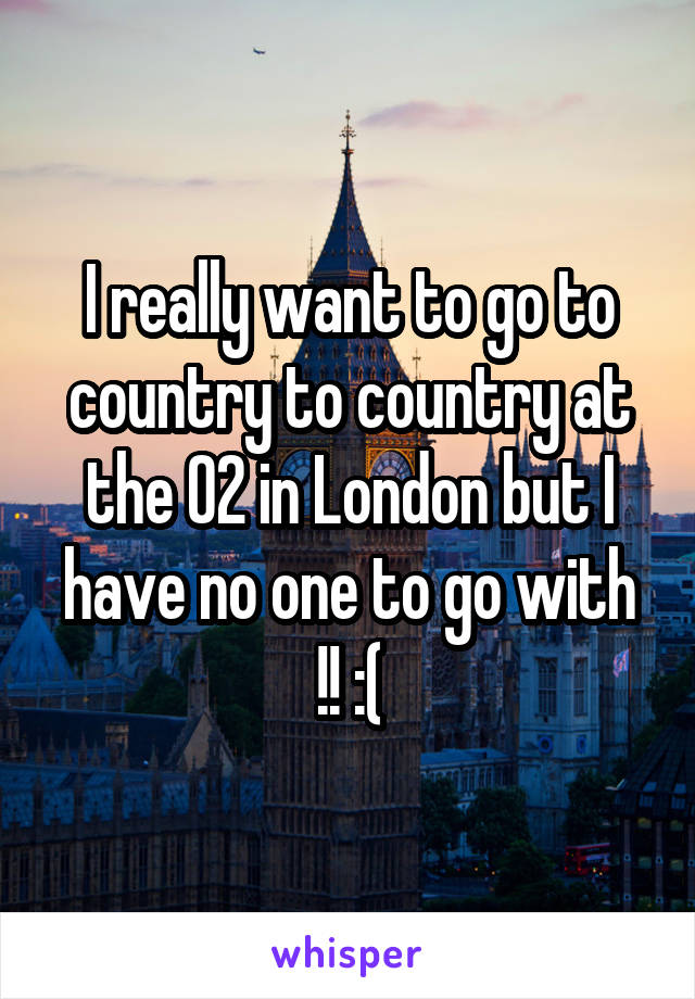 I really want to go to country to country at the 02 in London but I have no one to go with !! :(