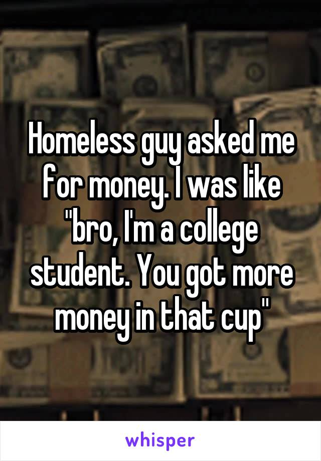 """Homeless guy asked me for money. I was like """"bro, I'm a college student. You got more money in that cup"""""""