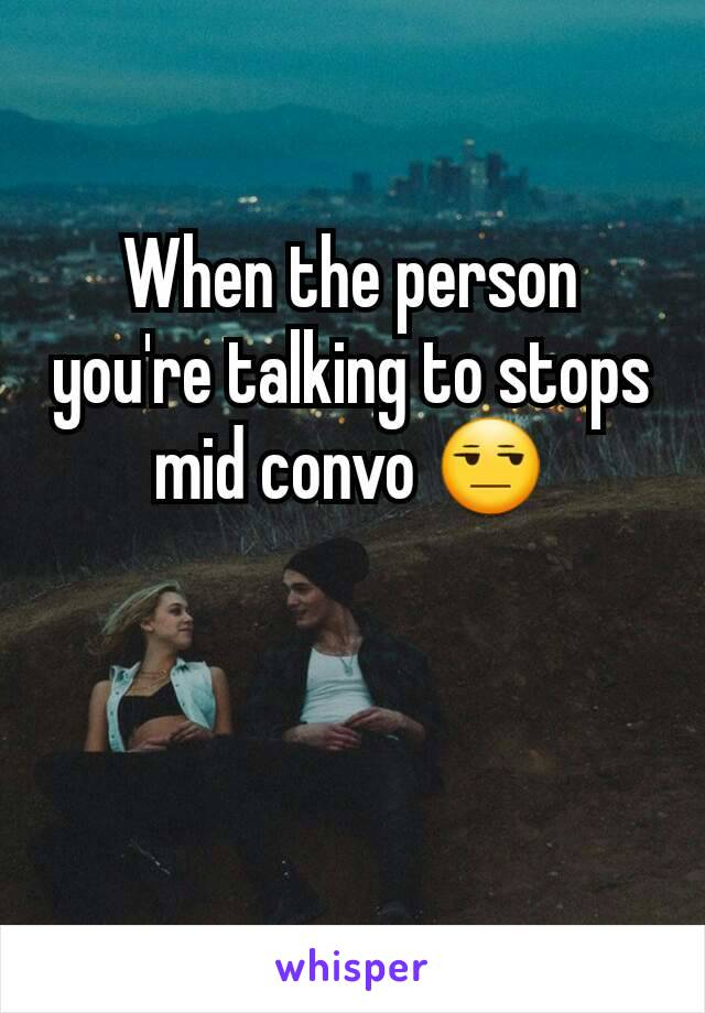When the person you're talking to stops mid convo 😒