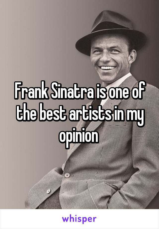 Frank Sinatra is one of the best artists in my opinion