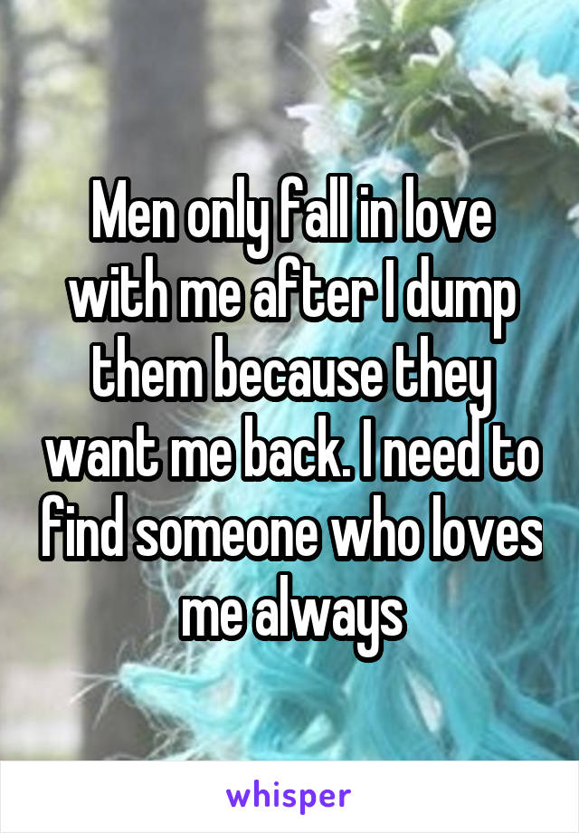 Men only fall in love with me after I dump them because they want me back. I need to find someone who loves me always