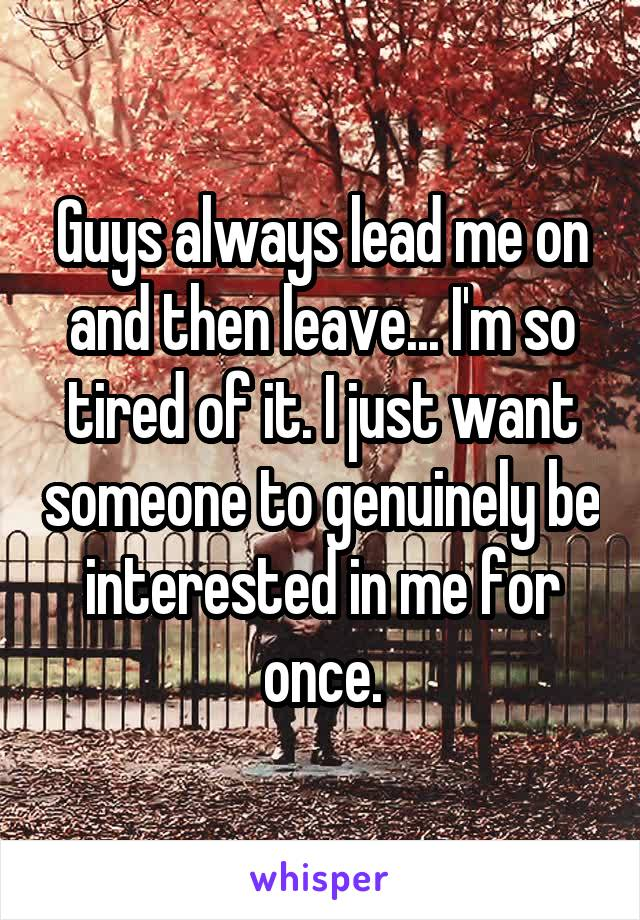 Guys always lead me on and then leave... I'm so tired of it. I just want someone to genuinely be interested in me for once.