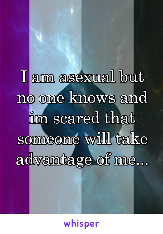 I am asexual but no one knows and im scared that someone will take advantage of me...