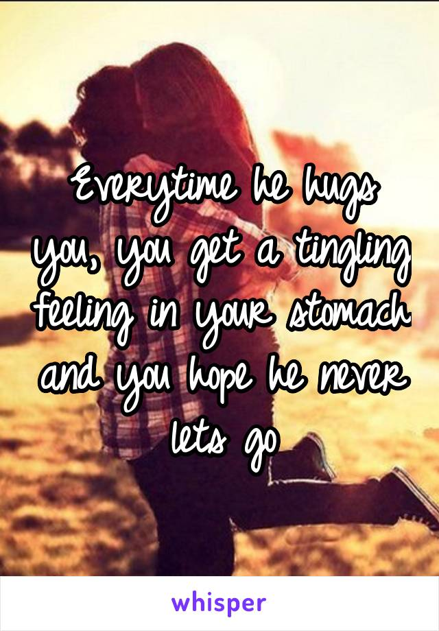 Everytime he hugs you, you get a tingling feeling in your stomach and you hope he never lets go