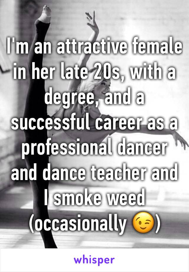 I'm an attractive female in her late 20s, with a degree, and a successful career as a professional dancer and dance teacher and I smoke weed (occasionally 😉)