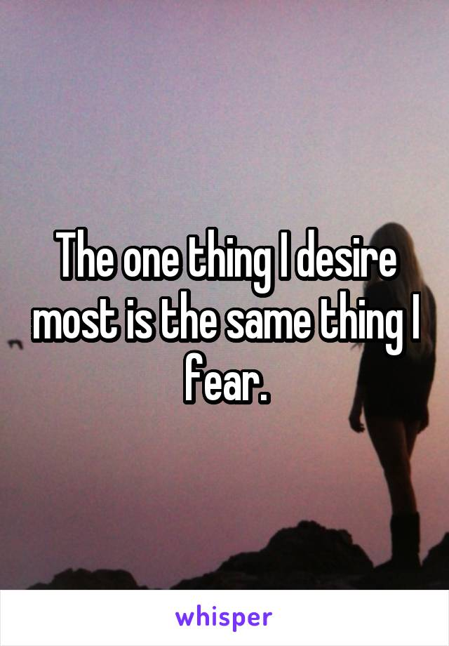The one thing I desire most is the same thing I fear.