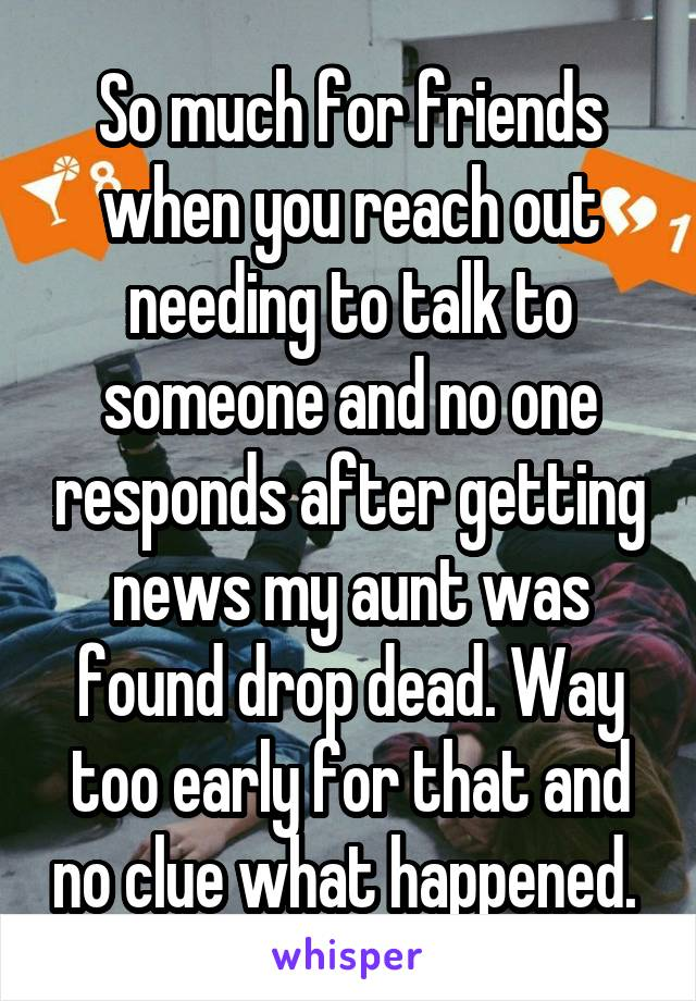 So much for friends when you reach out needing to talk to someone and no one responds after getting news my aunt was found drop dead. Way too early for that and no clue what happened.