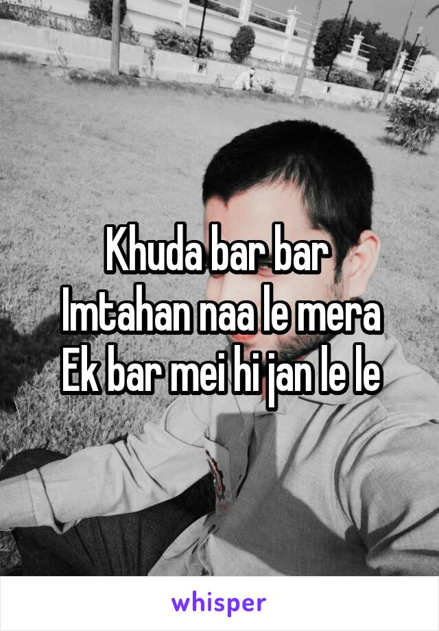 Khuda bar bar  Imtahan naa le mera Ek bar mei hi jan le le