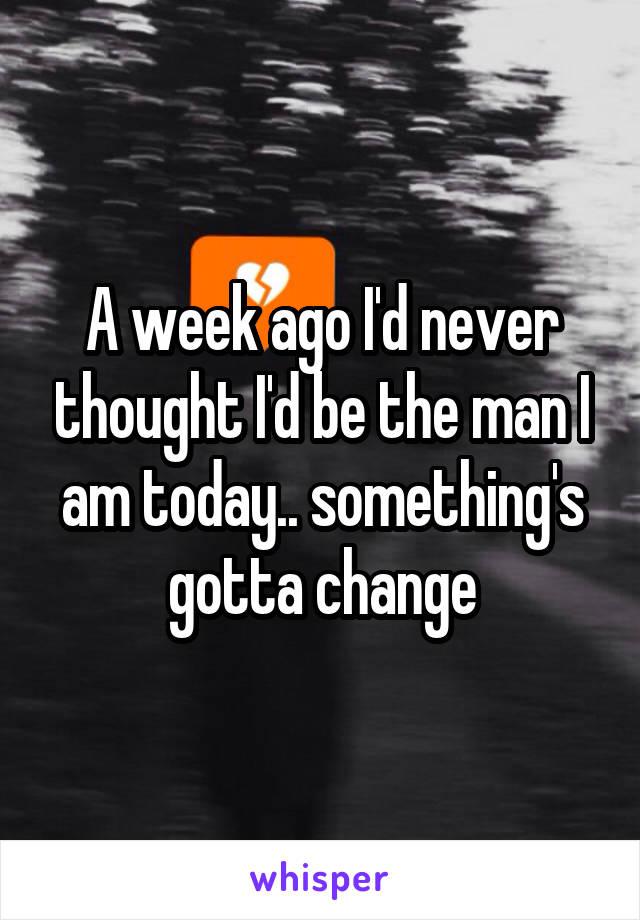 A week ago I'd never thought I'd be the man I am today.. something's gotta change