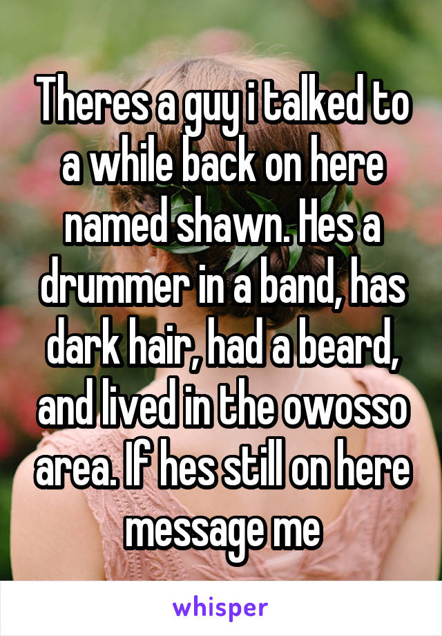 Theres a guy i talked to a while back on here named shawn. Hes a drummer in a band, has dark hair, had a beard, and lived in the owosso area. If hes still on here message me